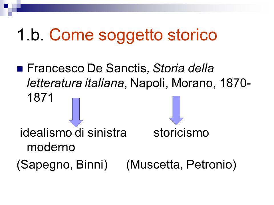 1.b. Come soggetto storico Francesco De Sanctis, Storia della letteratura italiana, Napoli, Morano, 1870- 1871 idealismo di sinistra storicismo modern