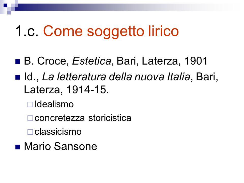 1.c. Come soggetto lirico B. Croce, Estetica, Bari, Laterza, 1901 Id., La letteratura della nuova Italia, Bari, Laterza, 1914-15. Idealismo concretezz