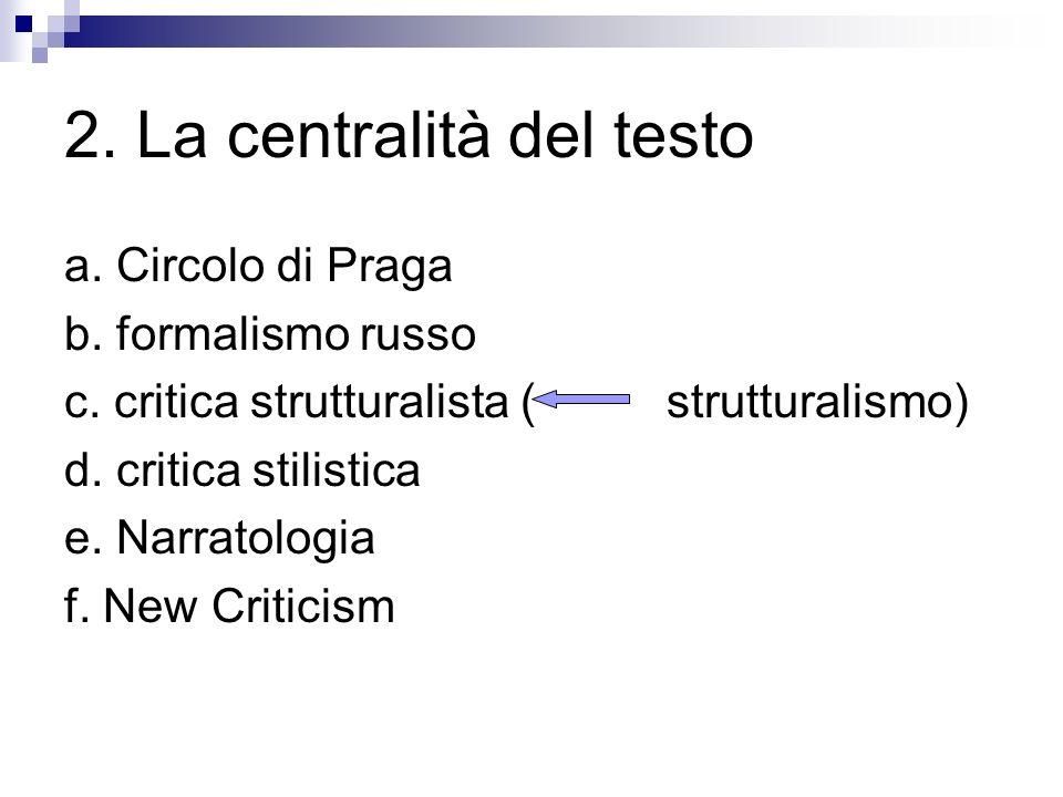 2. La centralità del testo a. Circolo di Praga b. formalismo russo c. critica strutturalista ( strutturalismo) d. critica stilistica e. Narratologia f