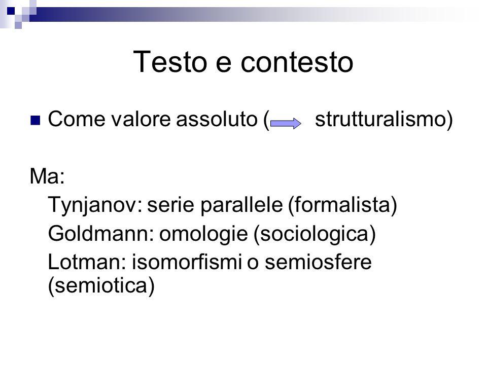 Testo e contesto Come valore assoluto ( strutturalismo) Ma: Tynjanov: serie parallele (formalista) Goldmann: omologie (sociologica) Lotman: isomorfism