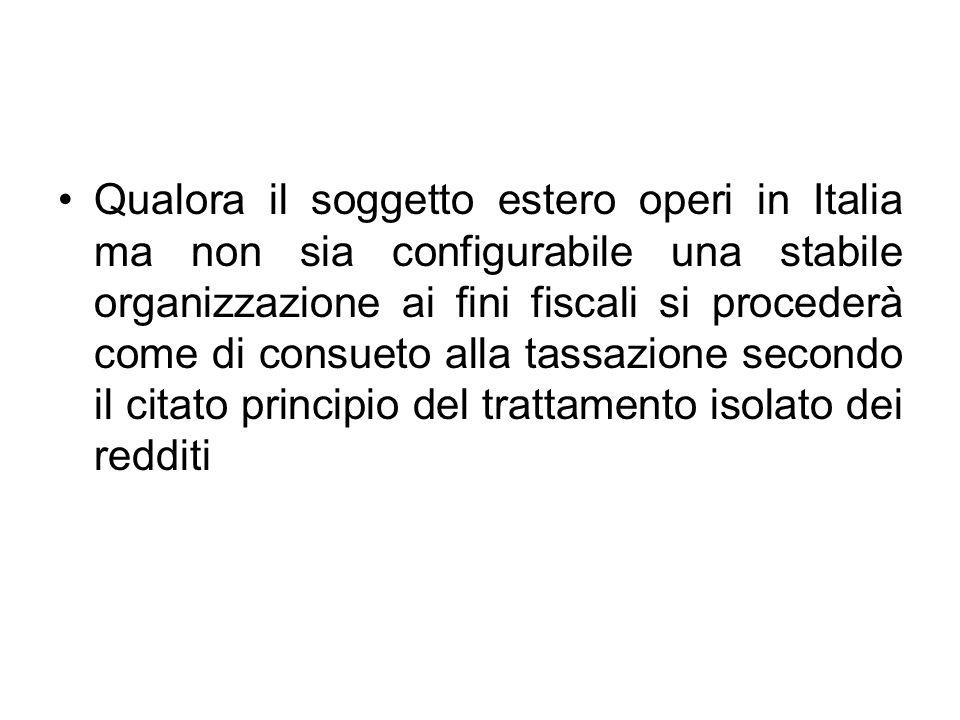 Qualora il soggetto estero operi in Italia ma non sia configurabile una stabile organizzazione ai fini fiscali si procederà come di consueto alla tass
