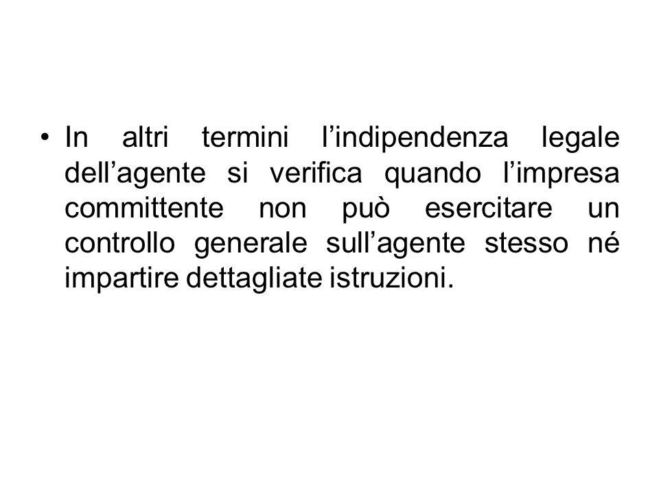In altri termini lindipendenza legale dellagente si verifica quando limpresa committente non può esercitare un controllo generale sullagente stesso né