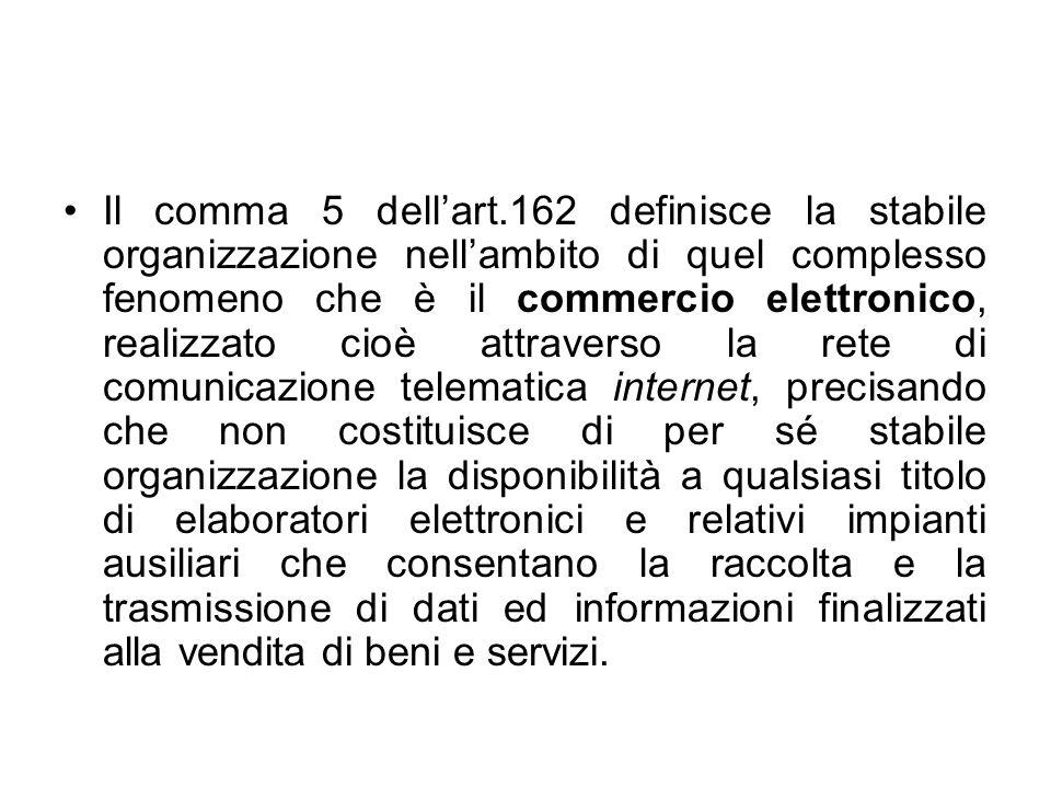 Il comma 5 dellart.162 definisce la stabile organizzazione nellambito di quel complesso fenomeno che è il commercio elettronico, realizzato cioè attra