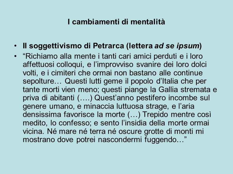 I cambiamenti di mentalità Il soggettivismo di Petrarca (lettera ad se ipsum) Richiamo alla mente i tanti cari amici perduti e i loro affettuosi collo