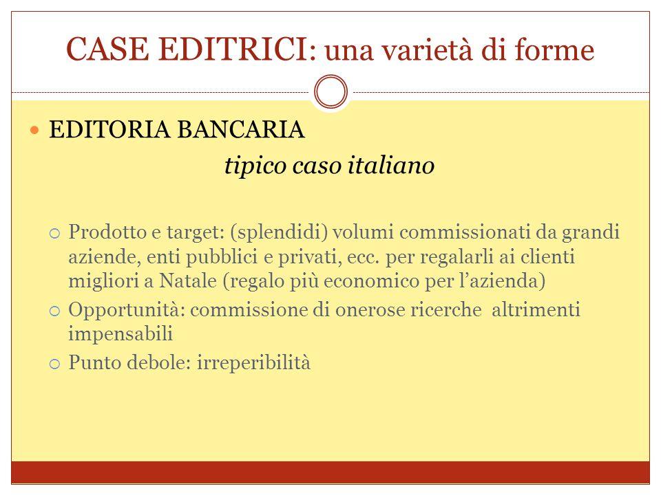 CASE EDITRICI : una varietà di forme EDITORIA BANCARIA tipico caso italiano Prodotto e target: (splendidi) volumi commissionati da grandi aziende, ent