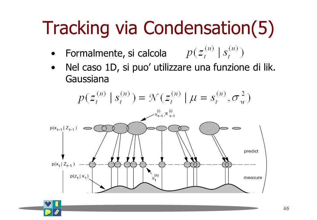 46 Tracking via Condensation(5) Formalmente, si calcola Nel caso 1D, si puo utilizzare una funzione di lik. Gaussiana