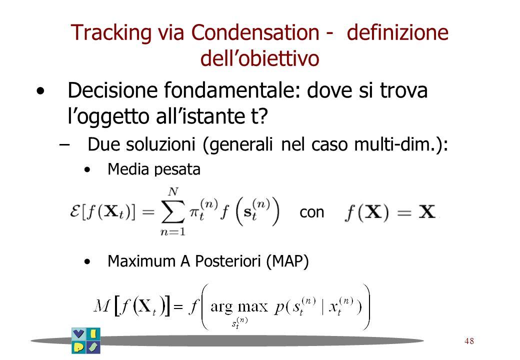 48 Tracking via Condensation - definizione dellobiettivo Decisione fondamentale: dove si trova loggetto allistante t? –Due soluzioni (generali nel cas