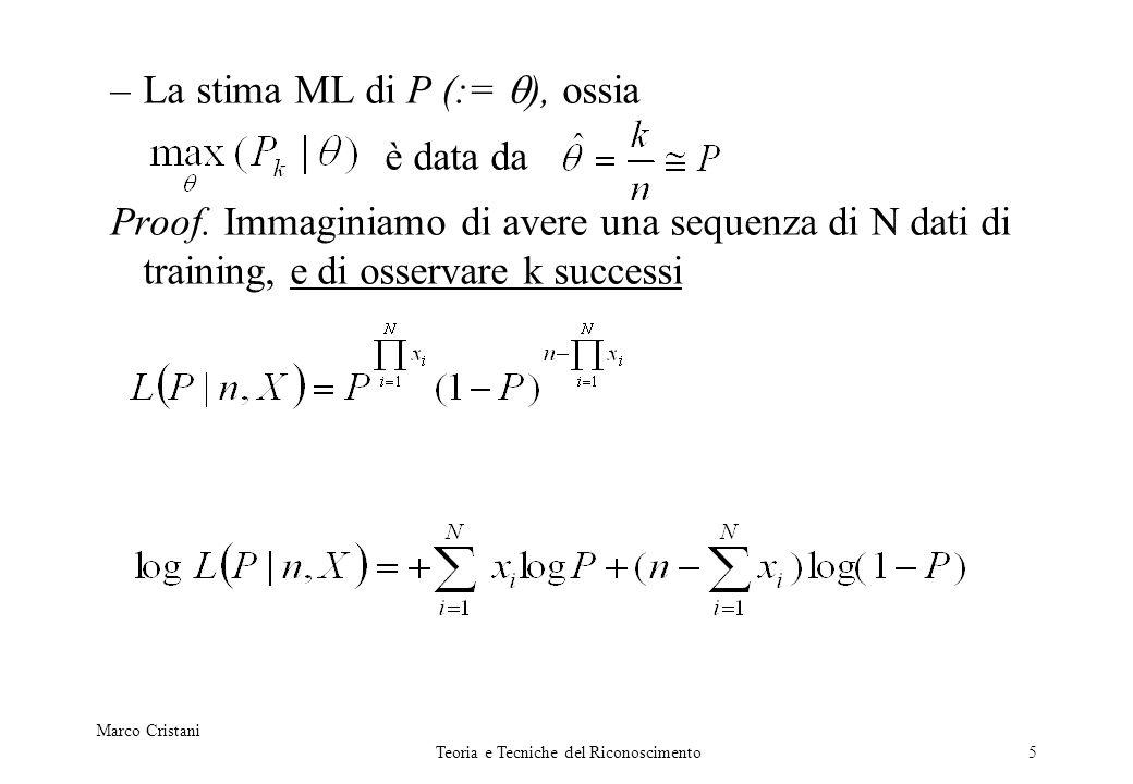 Marco Cristani Teoria e Tecniche del Riconoscimento5 –La stima ML di P (:= ), ossia è data da Proof. Immaginiamo di avere una sequenza di N dati di tr