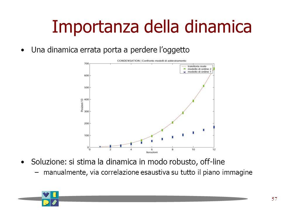 57 Importanza della dinamica Una dinamica errata porta a perdere loggetto Soluzione: si stima la dinamica in modo robusto, off-line –manualmente, via