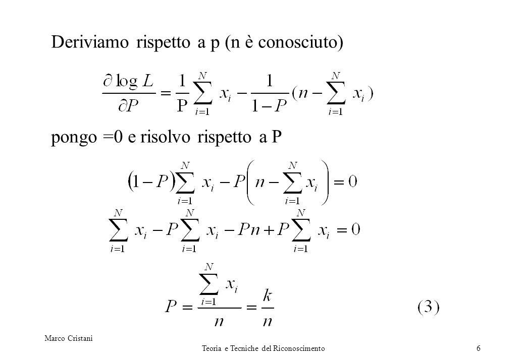 Marco Cristani Teoria e Tecniche del Riconoscimento6 Deriviamo rispetto a p (n è conosciuto) pongo =0 e risolvo rispetto a P