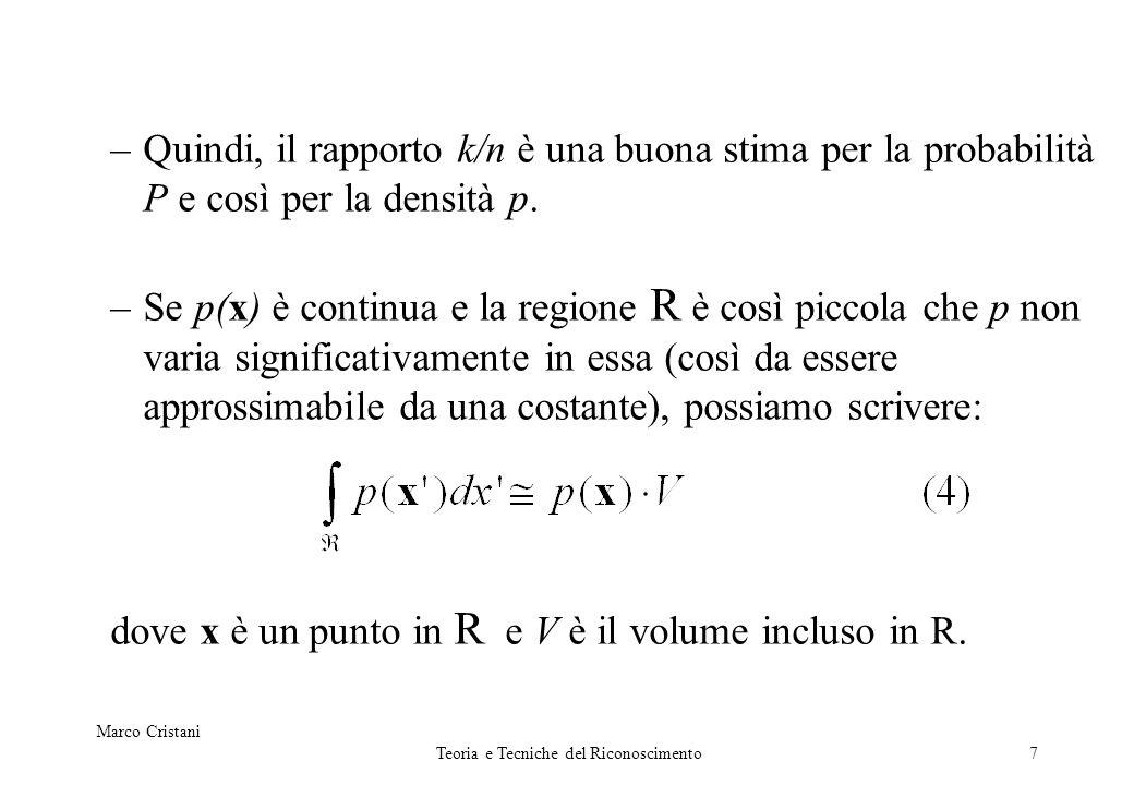 Marco Cristani Teoria e Tecniche del Riconoscimento7 –Quindi, il rapporto k/n è una buona stima per la probabilità P e così per la densità p. –Se p(x)