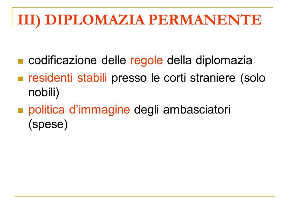 III) DIPLOMAZIA PERMANENTE codificazione delle regole della diplomazia residenti stabili presso le corti straniere (solo nobili) politica dimmagine degli ambasciatori (spese)