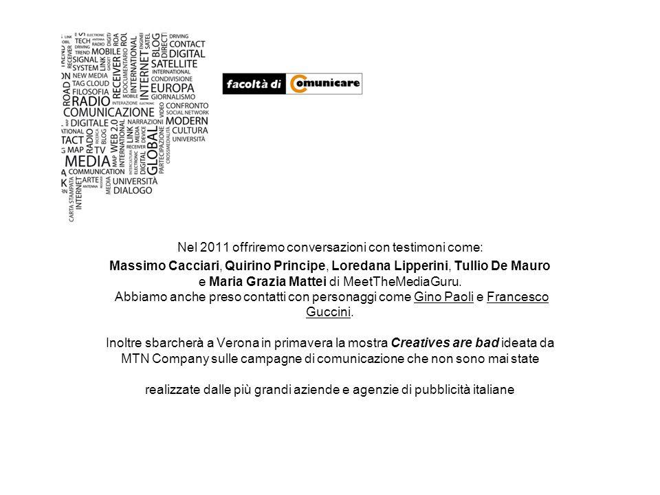 Nel 2011 offriremo conversazioni con testimoni come: Massimo Cacciari, Quirino Principe, Loredana Lipperini, Tullio De Mauro e Maria Grazia Mattei di MeetTheMediaGuru.