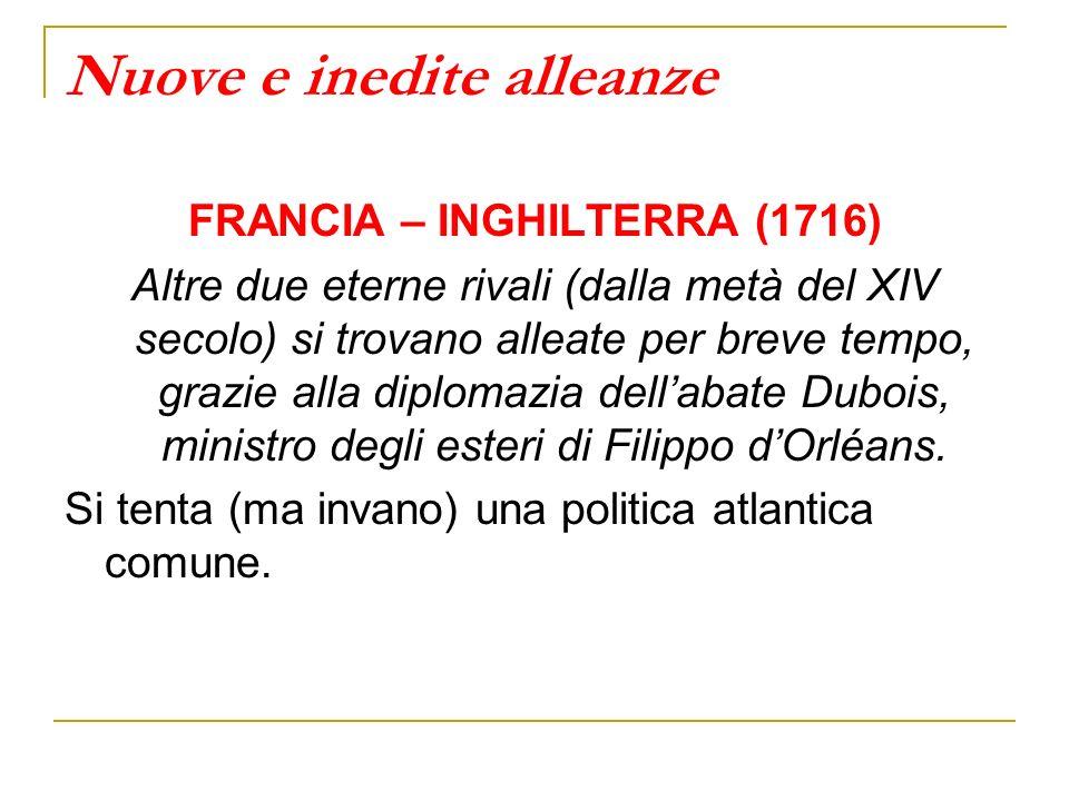 Nuove e inedite alleanze FRANCIA – INGHILTERRA (1716) Altre due eterne rivali (dalla metà del XIV secolo) si trovano alleate per breve tempo, grazie alla diplomazia dellabate Dubois, ministro degli esteri di Filippo dOrléans.
