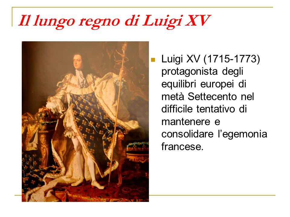 Il lungo regno di Luigi XV Luigi XV (1715-1773) protagonista degli equilibri europei di metà Settecento nel difficile tentativo di mantenere e consoli