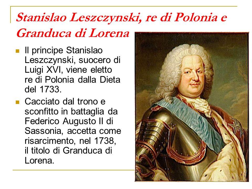 Stanislao Leszczynski, re di Polonia e Granduca di Lorena Il principe Stanislao Leszczynski, suocero di Luigi XVI, viene eletto re di Polonia dalla Dieta del 1733.