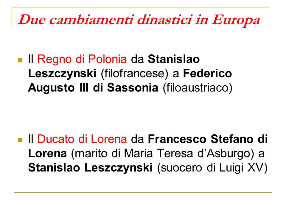 Due cambiamenti dinastici in Europa Il Regno di Polonia da Stanislao Leszczynski (filofrancese) a Federico Augusto III di Sassonia (filoaustriaco) Il Ducato di Lorena da Francesco Stefano di Lorena (marito di Maria Teresa dAsburgo) a Stanislao Leszczynski (suocero di Luigi XV)