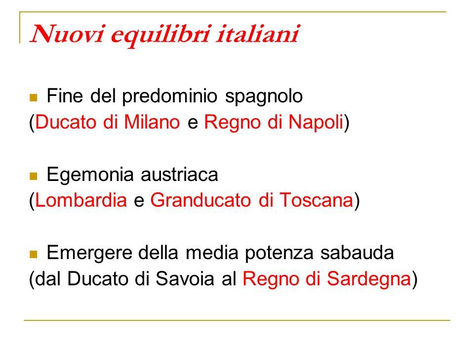 Nuovi equilibri italiani Fine del predominio spagnolo (Ducato di Milano e Regno di Napoli) Egemonia austriaca (Lombardia e Granducato di Toscana) Emer