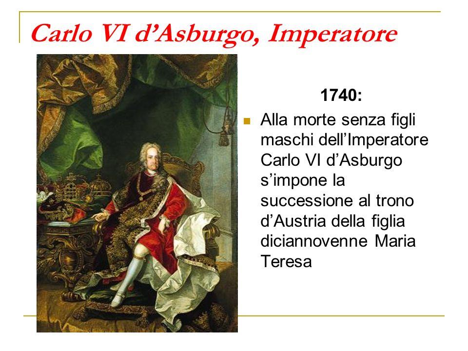 Carlo VI dAsburgo, Imperatore 1740: Alla morte senza figli maschi dellImperatore Carlo VI dAsburgo simpone la successione al trono dAustria della figlia diciannovenne Maria Teresa