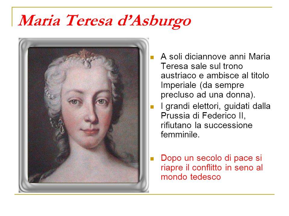 Maria Teresa dAsburgo A soli diciannove anni Maria Teresa sale sul trono austriaco e ambisce al titolo Imperiale (da sempre precluso ad una donna). I