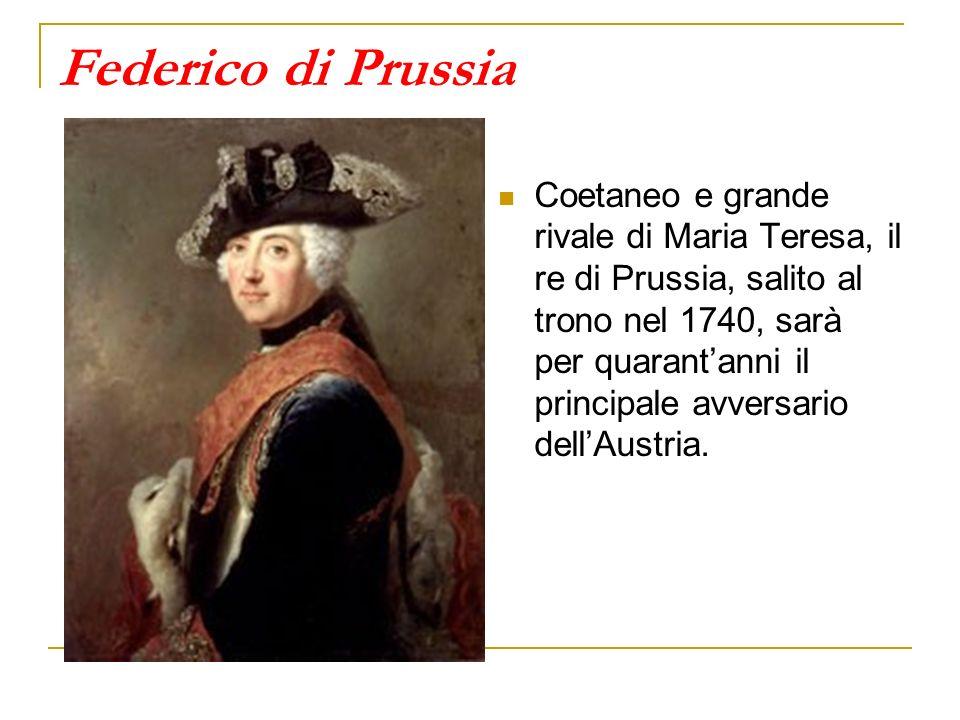Federico di Prussia Coetaneo e grande rivale di Maria Teresa, il re di Prussia, salito al trono nel 1740, sarà per quarantanni il principale avversari