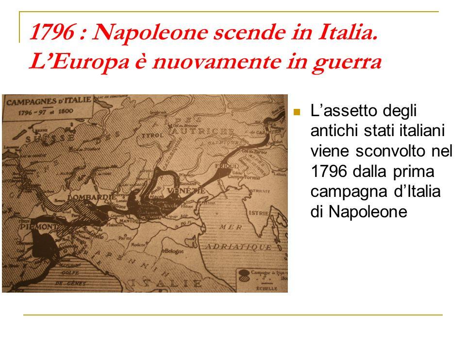 1796 : Napoleone scende in Italia. LEuropa è nuovamente in guerra Lassetto degli antichi stati italiani viene sconvolto nel 1796 dalla prima campagna