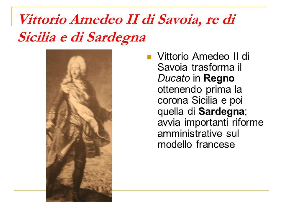 Vittorio Amedeo II di Savoia, re di Sicilia e di Sardegna Vittorio Amedeo II di Savoia trasforma il Ducato in Regno ottenendo prima la corona Sicilia e poi quella di Sardegna; avvia importanti riforme amministrative sul modello francese
