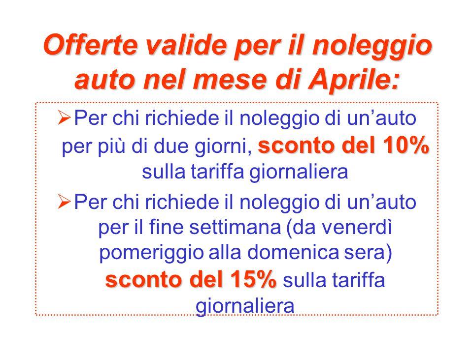 Offerte valide per il noleggio auto nel mese di Aprile: sconto del 10% Per chi richiede il noleggio di unauto per più di due giorni, sconto del 10% sulla tariffa giornaliera sconto del 15% Per chi richiede il noleggio di unauto per il fine settimana (da venerdì pomeriggio alla domenica sera) sconto del 15% sulla tariffa giornaliera