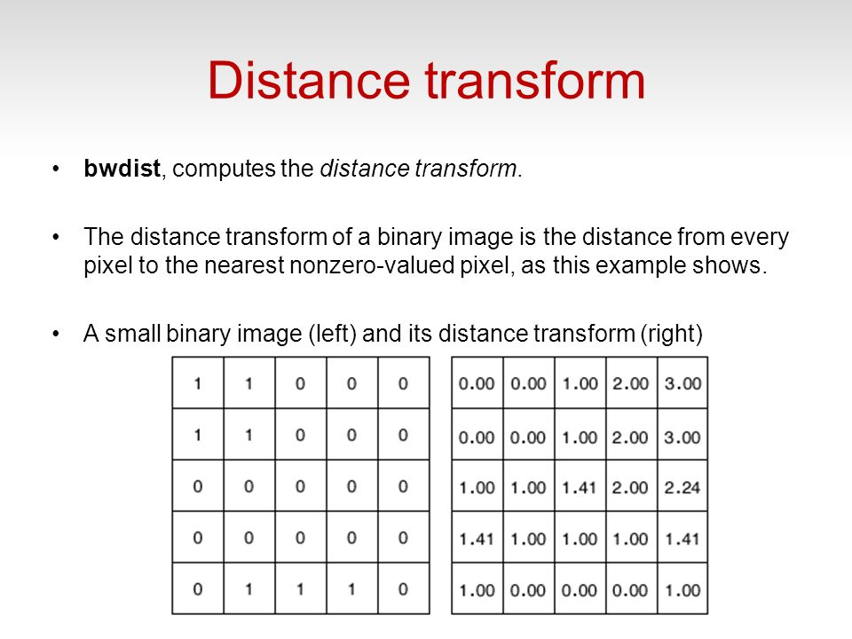 Distance transform bwdist, computes the distance transform. The distance transform of a binary image is the distance from every pixel to the nearest n