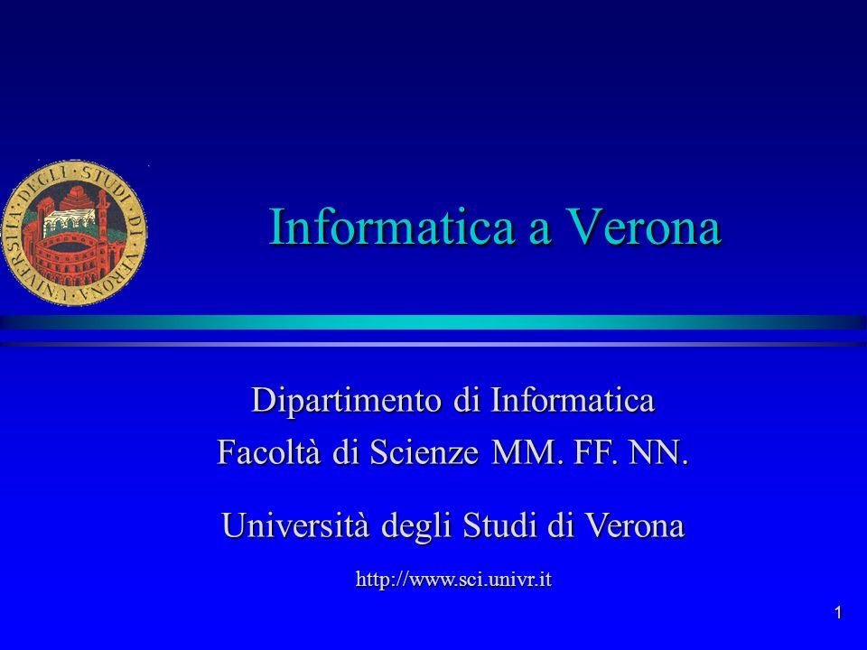 1 Informatica a Verona Dipartimento di Informatica Facoltà di Scienze MM. FF. NN. Università degli Studi di Verona http://www.sci.univr.it