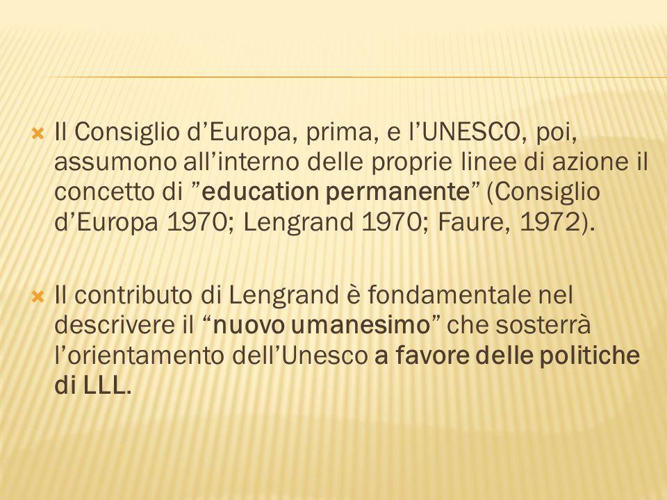 Il Consiglio dEuropa, prima, e lUNESCO, poi, assumono allinterno delle proprie linee di azione il concetto di education permanente (Consiglio dEuropa 1970; Lengrand 1970; Faure, 1972).