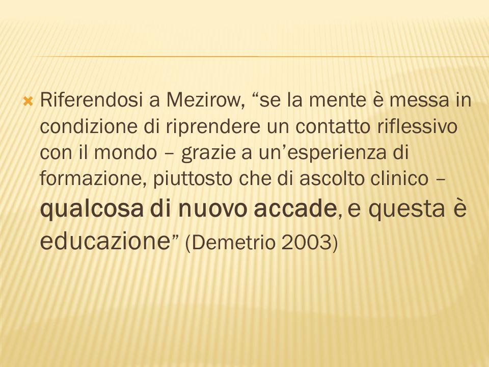 Riferendosi a Mezirow, se la mente è messa in condizione di riprendere un contatto riflessivo con il mondo – grazie a unesperienza di formazione, piuttosto che di ascolto clinico – qualcosa di nuovo accade, e questa è educazione (Demetrio 2003)