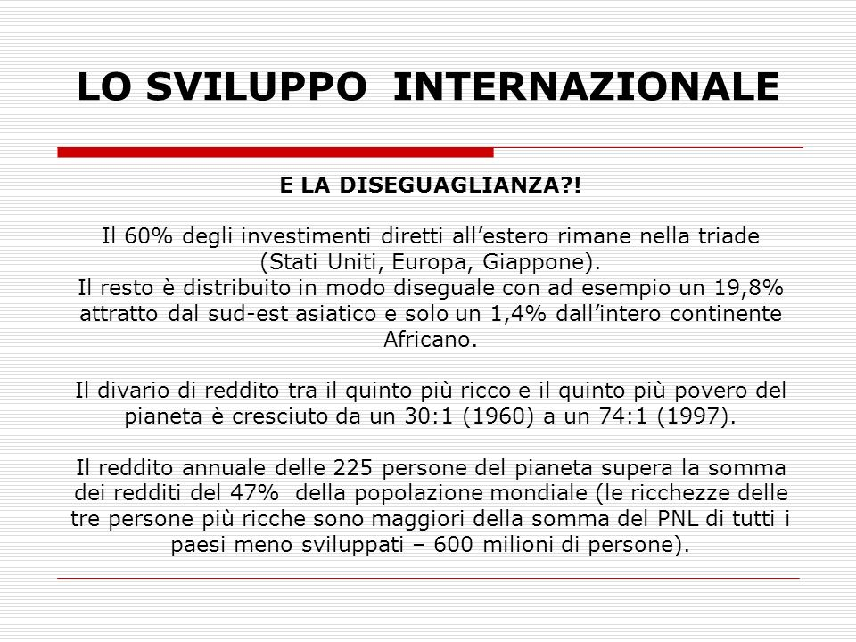 LO SVILUPPO INTERNAZIONALE E LA DISEGUAGLIANZA?! Il 60% degli investimenti diretti allestero rimane nella triade (Stati Uniti, Europa, Giappone). Il r