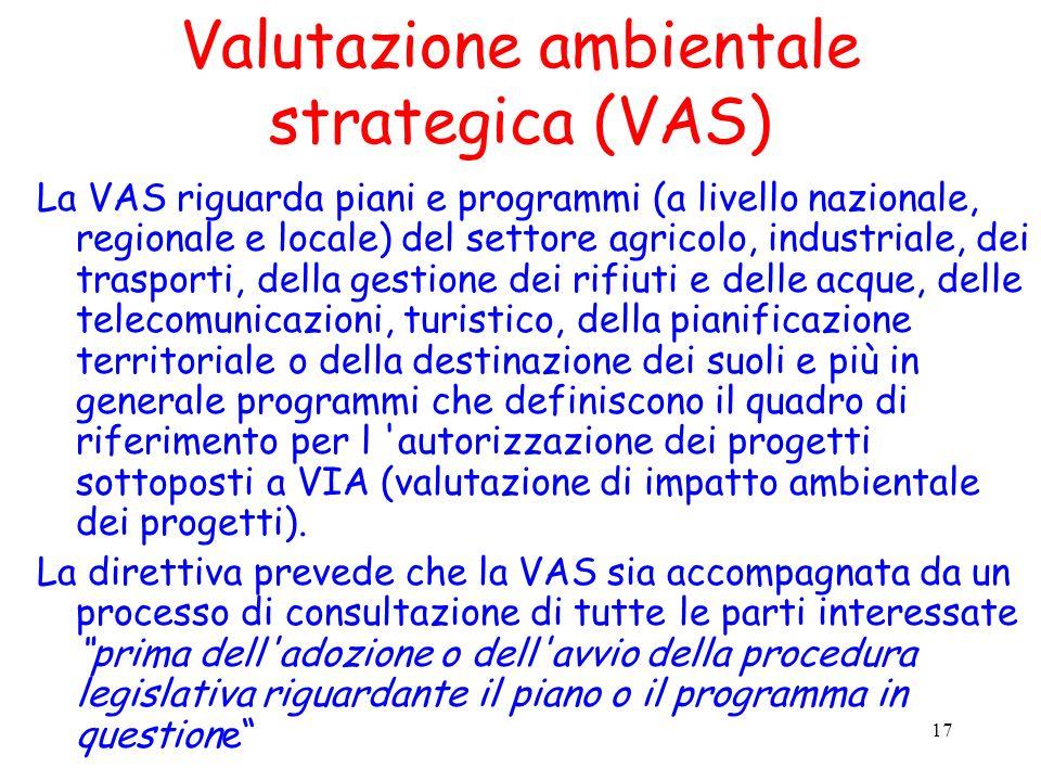 17 Valutazione ambientale strategica (VAS) La VAS riguarda piani e programmi (a livello nazionale, regionale e locale) del settore agricolo, industria