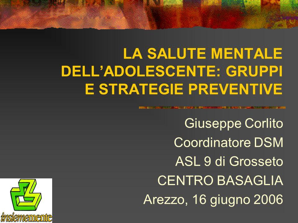 LA SALUTE MENTALE DELLADOLESCENTE: GRUPPI E STRATEGIE PREVENTIVE Giuseppe Corlito Coordinatore DSM ASL 9 di Grosseto CENTRO BASAGLIA Arezzo, 16 giugno