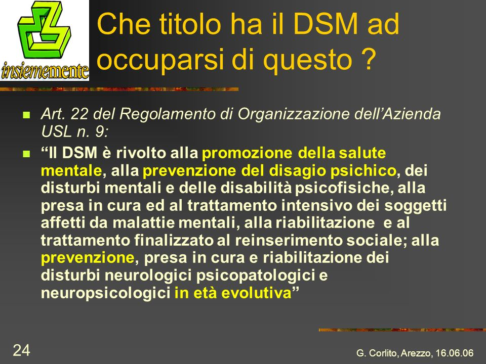 G. Corlito, Arezzo, 16.06.06 24 Che titolo ha il DSM ad occuparsi di questo ? Art. 22 del Regolamento di Organizzazione dellAzienda USL n. 9: Il DSM è