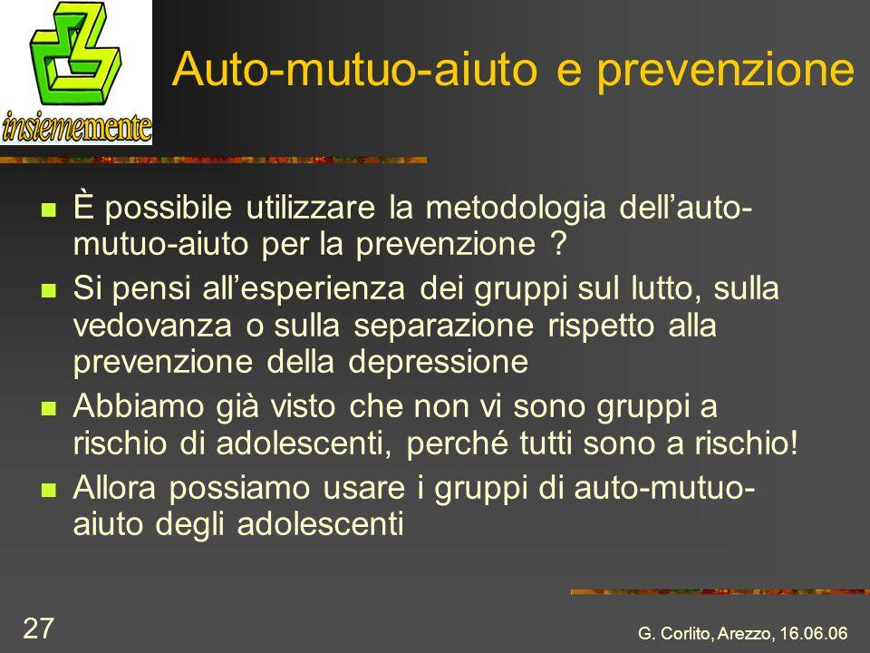 G. Corlito, Arezzo, 16.06.06 27 Auto-mutuo-aiuto e prevenzione È possibile utilizzare la metodologia dellauto- mutuo-aiuto per la prevenzione ? Si pen
