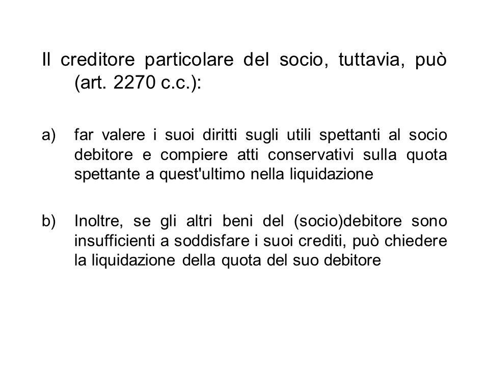 Il creditore particolare del socio, tuttavia, può (art. 2270 c.c.): a)far valere i suoi diritti sugli utili spettanti al socio debitore e compiere att