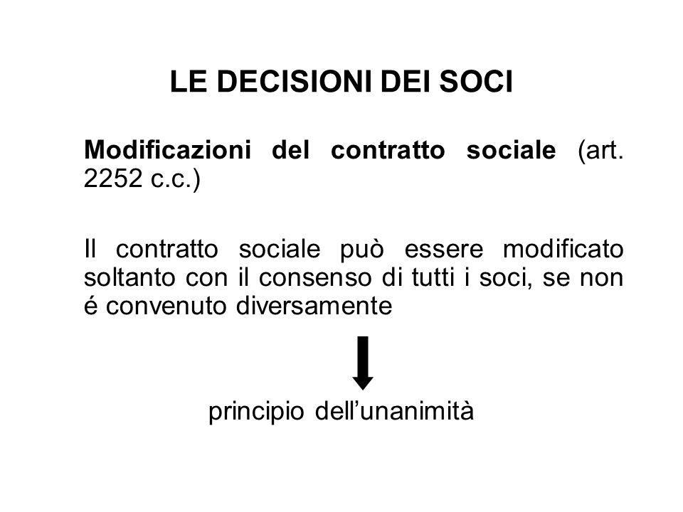 LE DECISIONI DEI SOCI Modificazioni del contratto sociale (art. 2252 c.c.) Il contratto sociale può essere modificato soltanto con il consenso di tutt
