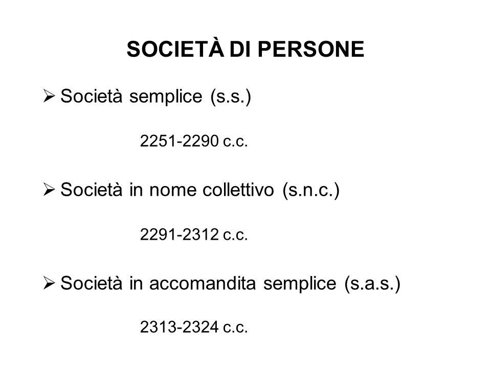SOCIETÀ DI PERSONE Società semplice (s.s.) 2251-2290 c.c. Società in nome collettivo (s.n.c.) 2291-2312 c.c. Società in accomandita semplice (s.a.s.)