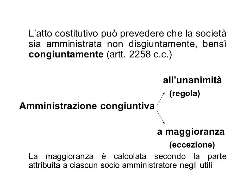 Latto costitutivo può prevedere che la società sia amministrata non disgiuntamente, bensì congiuntamente (artt. 2258 c.c.) allunanimità (regola) Ammin