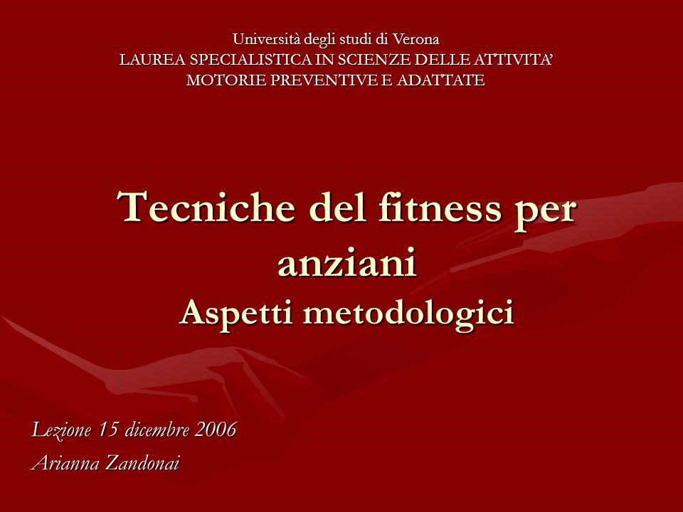 Tecniche del fitness per anziani Aspetti metodologici Lezione 15 dicembre 2006 Arianna Zandonai Università degli studi di Verona LAUREA SPECIALISTICA
