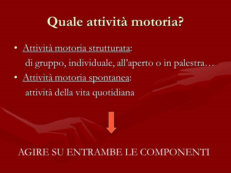 Quale attività motoria? Attività motoria strutturata: di gruppo, individuale, allaperto o in palestra… Attività motoria spontanea: attività della vita