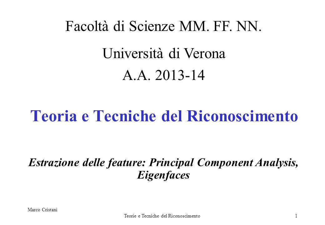 Marco Cristani Teorie e Tecniche del Riconoscimento1 Teoria e Tecniche del Riconoscimento Estrazione delle feature: Principal Component Analysis, Eige