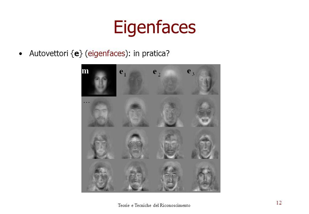 12 Eigenfaces Autovettori {e} (eigenfaces): in pratica? Teorie e Tecniche del Riconoscimento