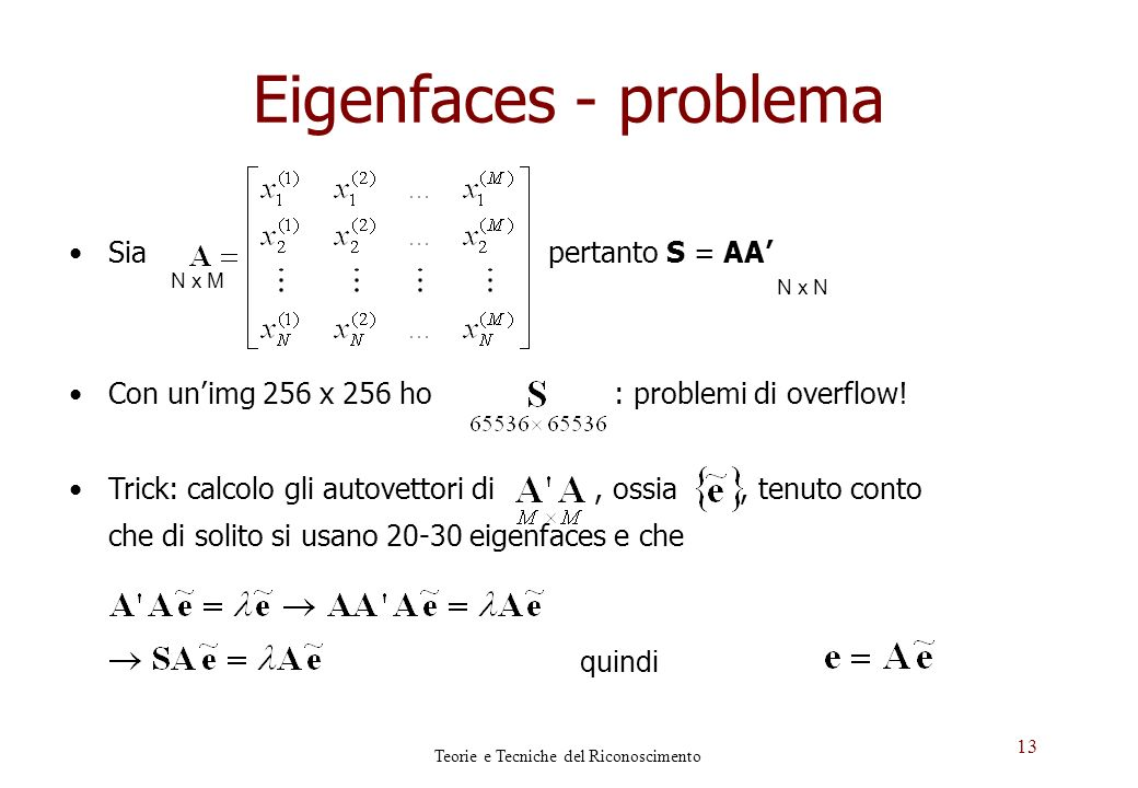 13 Eigenfaces - problema Sia pertanto S = AA Con unimg 256 x 256 ho : problemi di overflow! Trick: calcolo gli autovettori di, ossia, tenuto conto che