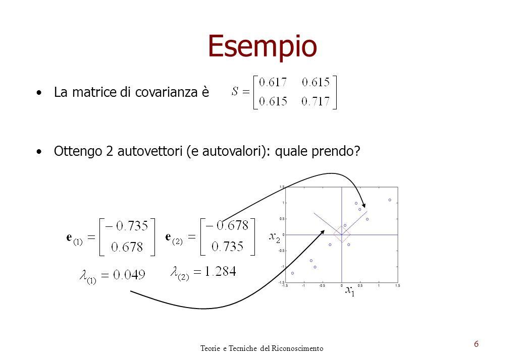 6 Esempio La matrice di covarianza è Ottengo 2 autovettori (e autovalori): quale prendo? Teorie e Tecniche del Riconoscimento