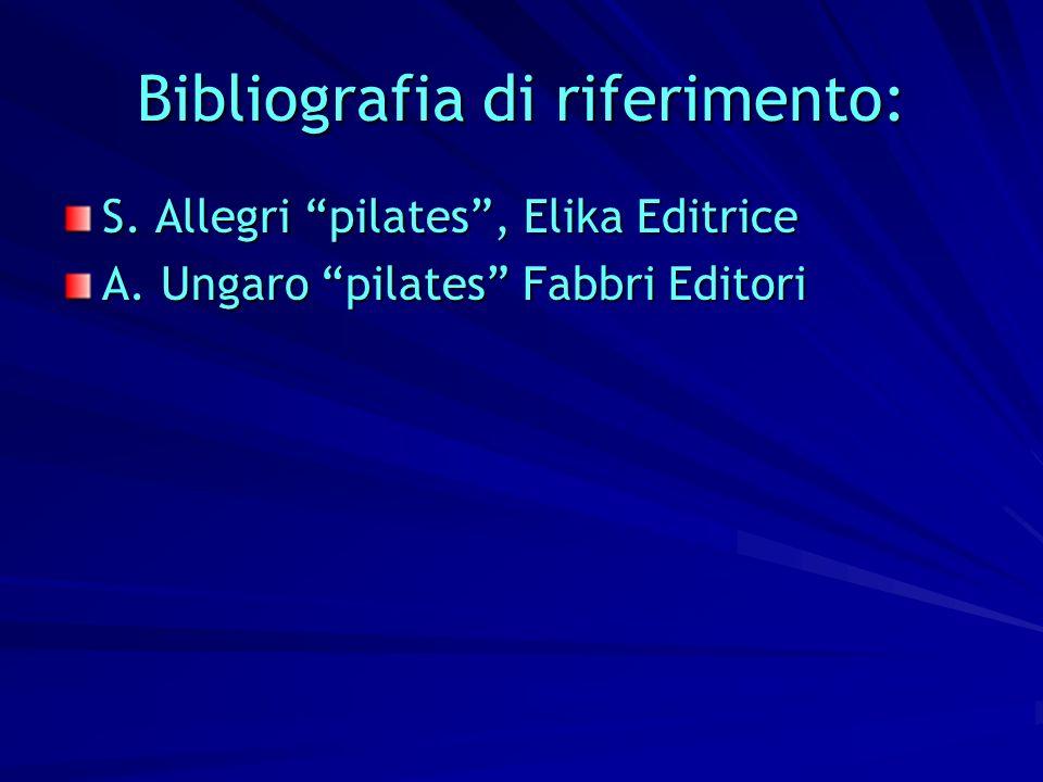 Bibliografia di riferimento: S. Allegri pilates, Elika Editrice A. Ungaro pilates Fabbri Editori