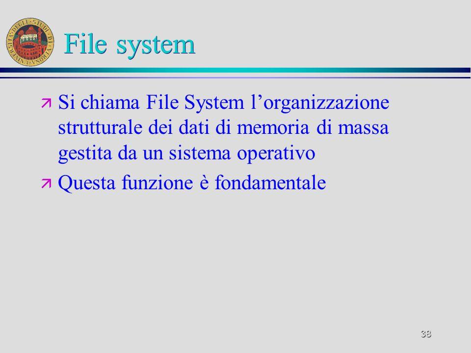 38 File system ä Si chiama File System lorganizzazione strutturale dei dati di memoria di massa gestita da un sistema operativo ä Questa funzione è fondamentale