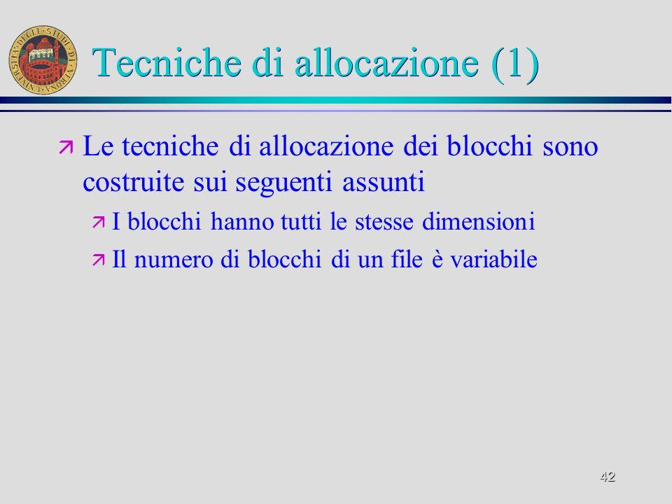 42 Tecniche di allocazione (1) ä Le tecniche di allocazione dei blocchi sono costruite sui seguenti assunti ä I blocchi hanno tutti le stesse dimensioni ä Il numero di blocchi di un file è variabile